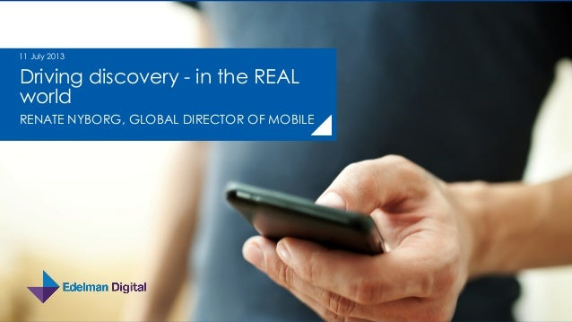 Driving discovery - in the REAL world RENATE NYBORG, GLOBAL DIRECTOR OF MOBILE 11 July 2013