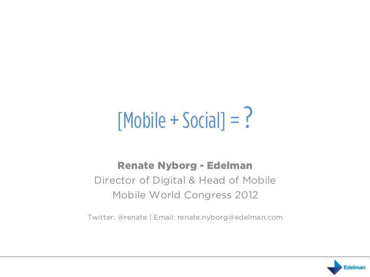 [Mobile + Social] = ?     Renate Nyborg - Edelman Director of Digital & Head of Mobile    Mobile World Congress 2012Twitte...