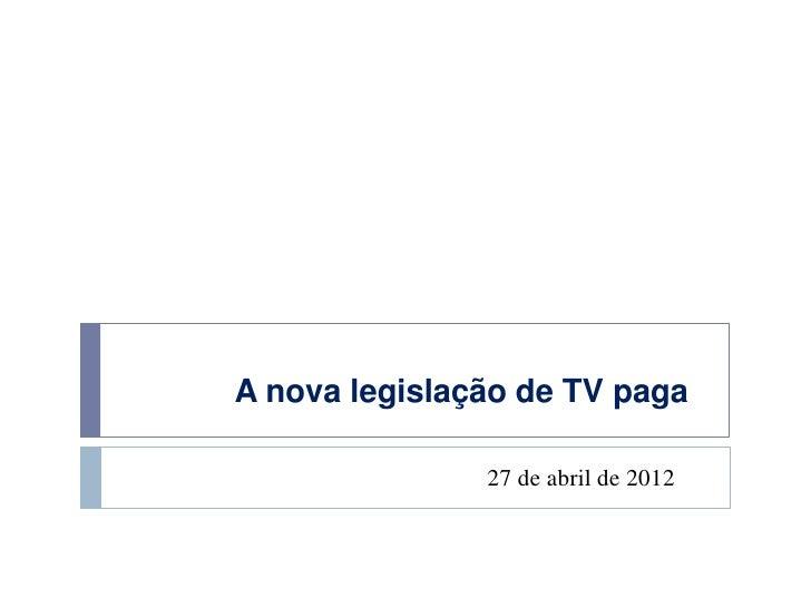 A nova legislação de TV paga               27 de abril de 2012