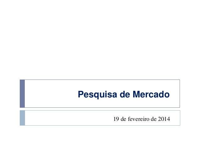 Pesquisa de Mercado 19 de fevereiro de 2014