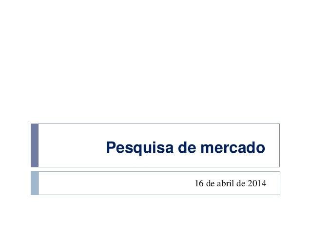 Pesquisa de mercado 16 de abril de 2014