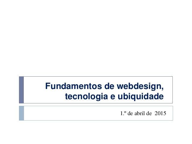 Fundamentos de webdesign, tecnologia e ubiquidade 1.º de abril de 2015