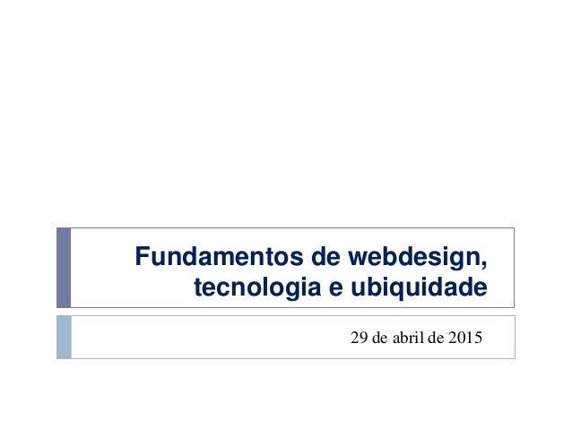 Fundamentos de webdesign, tecnologia e ubiquidade 29 de abril de 2015