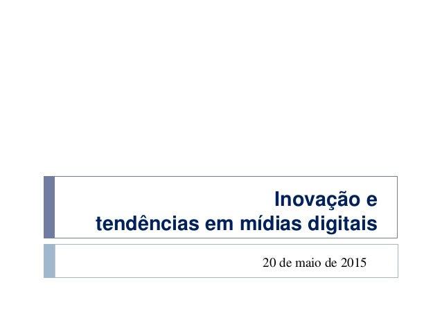 Inovação e tendências em mídias digitais 20 de maio de 2015