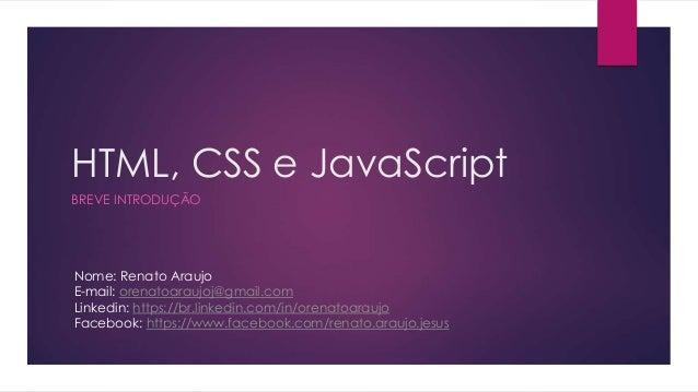 HTML, CSS e JavaScript BREVE INTRODUÇÃO Nome: Renato Araujo E-mail: orenatoaraujoj@gmail.com Linkedin: https://br.linkedin...