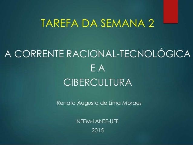 TAREFA DA SEMANA 2 A CORRENTE RACIONAL-TECNOLÓGICA E A CIBERCULTURA Renato Augusto de Lima Moraes NTEM-LANTE-UFF 2015