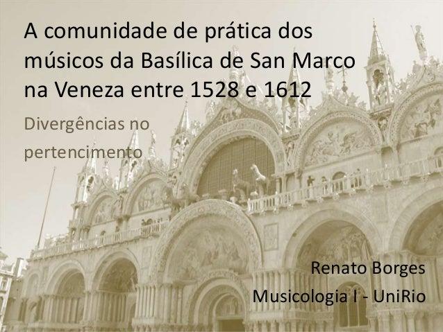 A comunidade de prática dos músicos da Basílica de San Marco na Veneza entre 1528 e 1612 Divergências no pertencimento Ren...