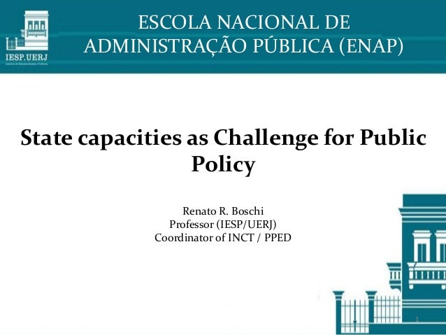 State capacities as Challenge for Public Policy Renato R. Boschi Professor (IESP/UERJ) Coordinator of INCT / PPED ESCOLA N...