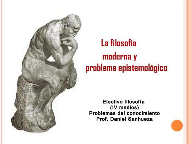 La filosofía moderna y el problema epistemológico Electivo filosofía (IV medios) Problemas del conocimiento Prof. Daniel S...
