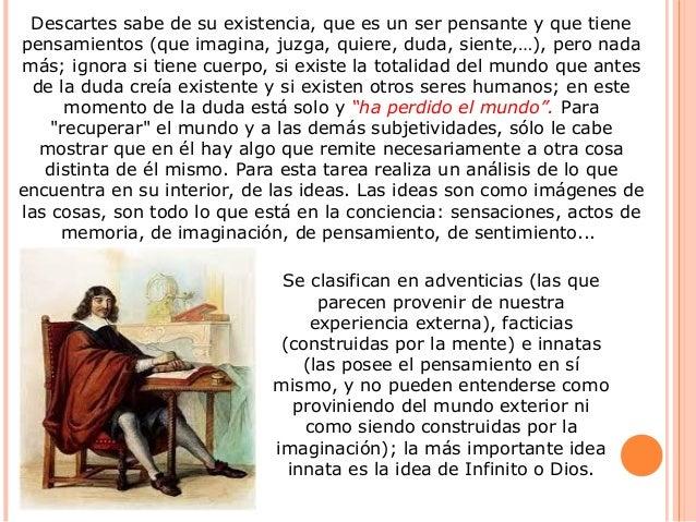 Descartes sabe de su existencia, que es un ser pensante y que tiene pensamientos (que imagina, juzga, quiere, duda, siente...