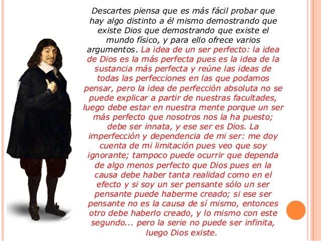 Descartes piensa que es más fácil probar que hay algo distinto a él mismo demostrando que existe Dios que demostrando que ...