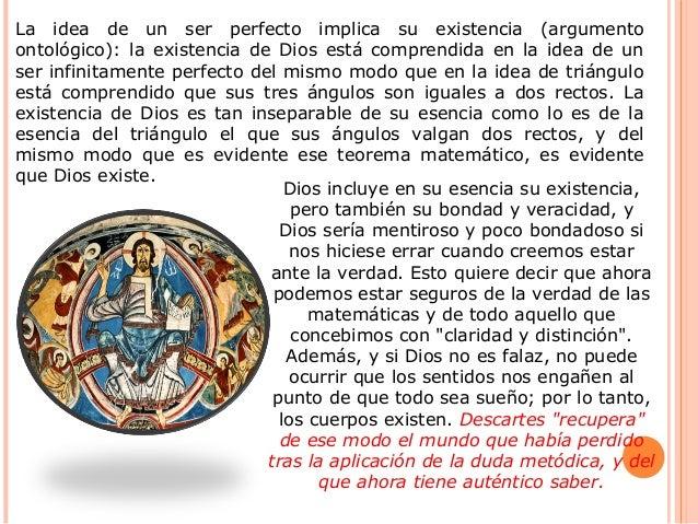 La idea de un ser perfecto implica su existencia (argumento ontológico): la existencia de Dios está comprendida en la idea...
