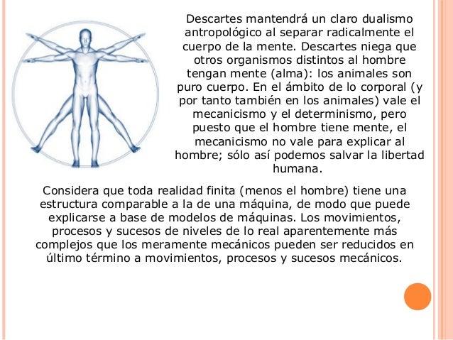 Descartes mantendrá un claro dualismo antropológico al separar radicalmente el cuerpo de la mente. Descartes niega que otr...