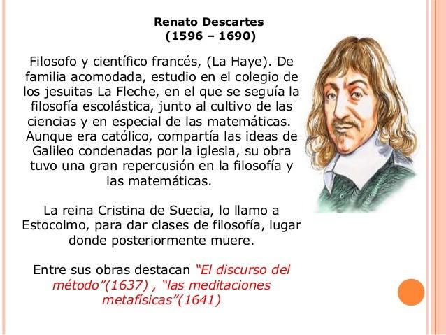 Renato Descartes (1596 – 1690) Filosofo y científico francés, (La Haye). De familia acomodada, estudio en el colegio de lo...
