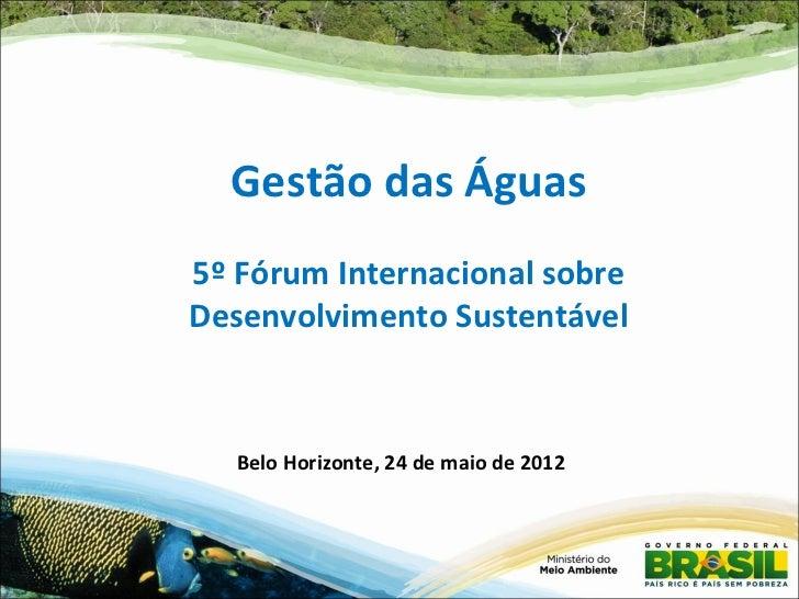 Gestão das Águas5º Fórum Internacional sobreDesenvolvimento Sustentável   Belo Horizonte, 24 de maio de 2012