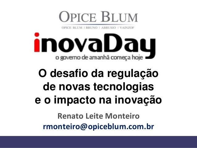 O desafio da regulação de novas tecnologias e o impacto na inovação Renato Leite Monteiro rmonteiro@opiceblum.com.br