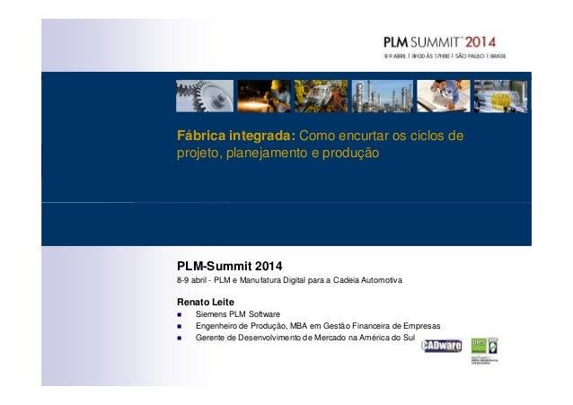 Fábrica integrada: Como encurtar os ciclos de projeto, planejamento e produção PLM-Summit 2014 8-9 abril - PLM e Manufatur...
