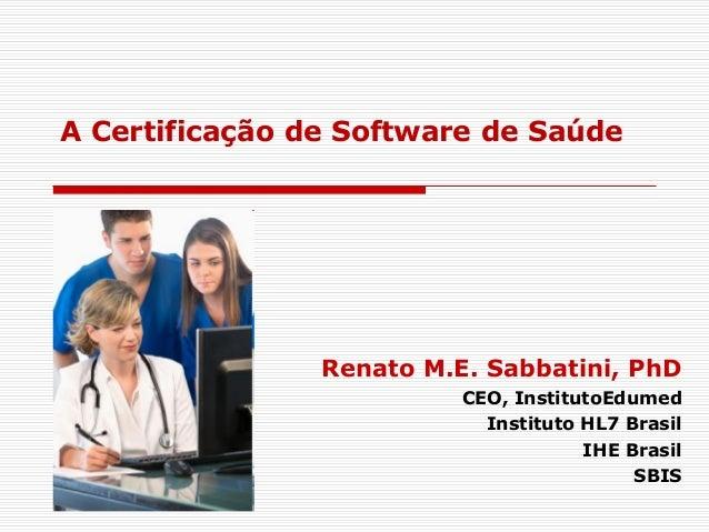 A Certificação de Software de Saúde Renato M.E. Sabbatini, PhD CEO, InstitutoEdumed Instituto HL7 Brasil IHE Brasil SBIS