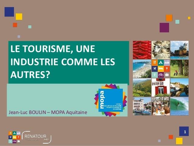LE TOURISME, UNEINDUSTRIE COMME LESAUTRES?Jean-Luc BOULIN – MOPA Aquitaine                                   1