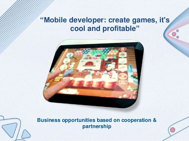 """Business opportunities based on cooperation & partnership """"Mobile developer: create games, it's cool and profitable"""""""