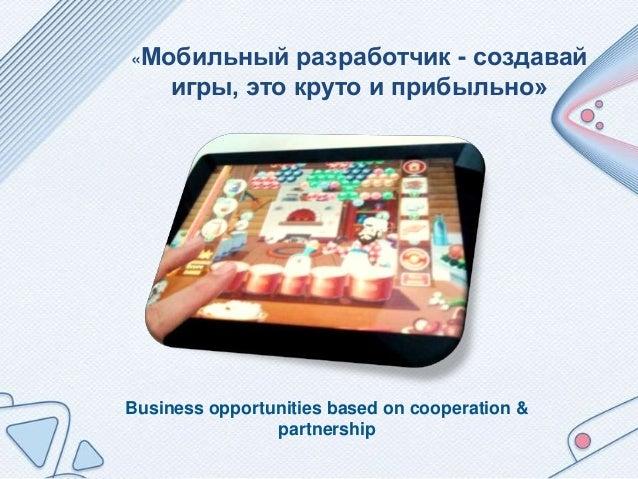 Business opportunities based on cooperation & partnership «Мобильный разработчик - создавай игры, это круто и прибыльно»