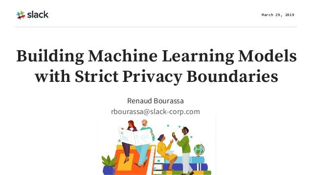 Building Machine Learning Models with Strict Privacy Boundaries Renaud Bourassa rbourassa@slack-corp.com March 29, 2019