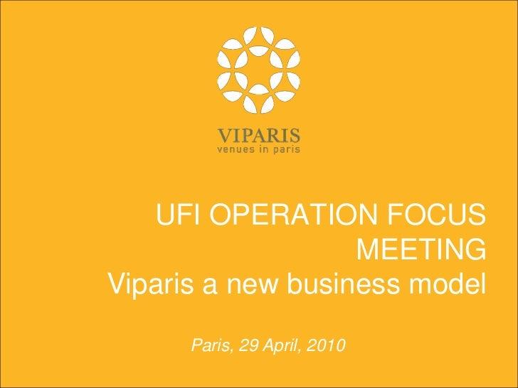 UFI OPERATION FOCUS MEETINGViparis a new business model<br />Paris, 29 April, 2010<br />