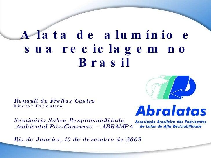 A lata de alumínio e sua reciclagem no Brasil  Renault de Freitas Castro Diretor Executivo Seminário Sobre Responsabilidad...