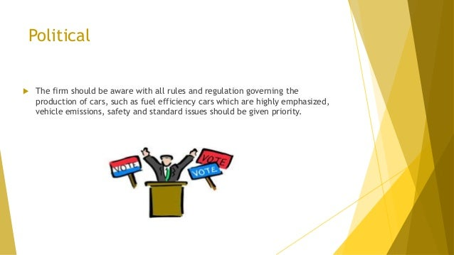 Political  The firm should be aware with all rules and regulation governing the production of cars, such as fuel efficien...