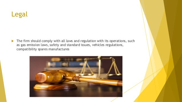 Legal  The firm should comply with all laws and regulation with its operations, such as gas emission laws, safety and sta...