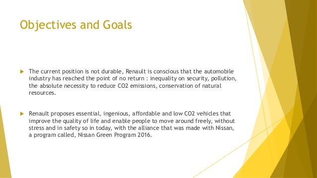 Objectives and Goals  The current position is not durable, Renault is conscious that the automobile industry has reached ...