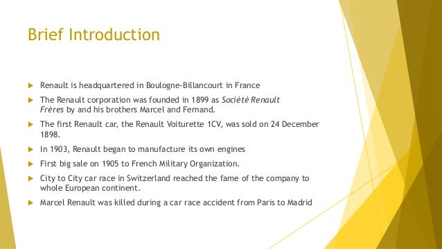 Brief Introduction  Renault is headquartered in Boulogne-Billancourt in France  The Renault corporation was founded in 1...