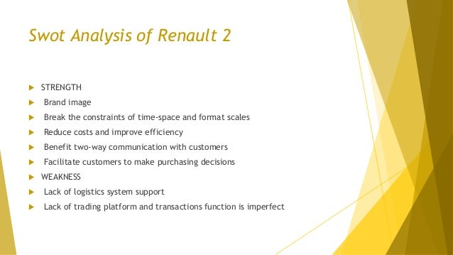 Swot Analysis of Renault 2  STRENGTH  Brand image  Break the constraints of time-space and format scales  Reduce costs...
