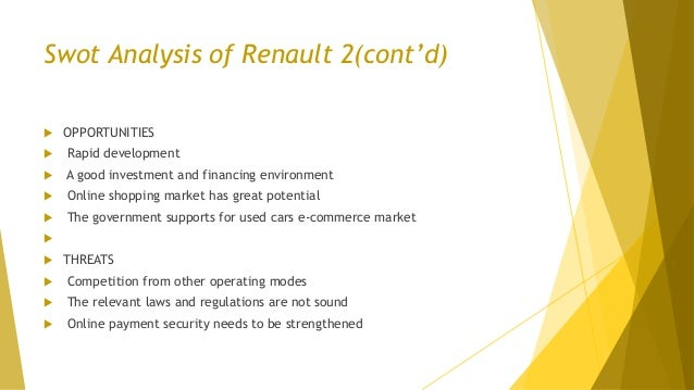 Swot Analysis of Renault 2(cont'd)  OPPORTUNITIES  Rapid development  A good investment and financing environment  Onl...
