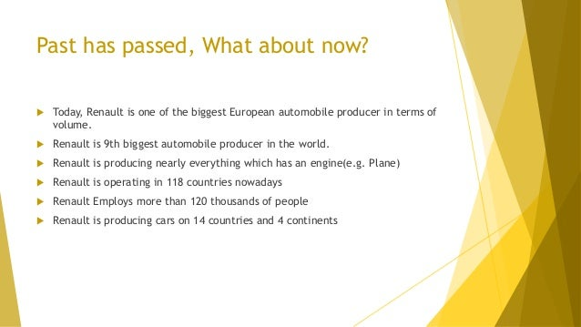 Past has passed, What about now?  Today, Renault is one of the biggest European automobile producer in terms of volume. ...