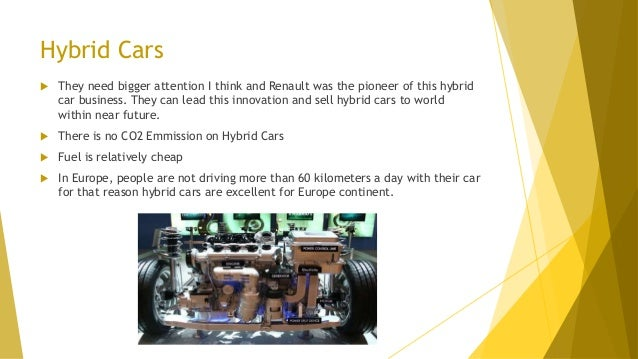 Hybrid Cars  They need bigger attention I think and Renault was the pioneer of this hybrid car business. They can lead th...