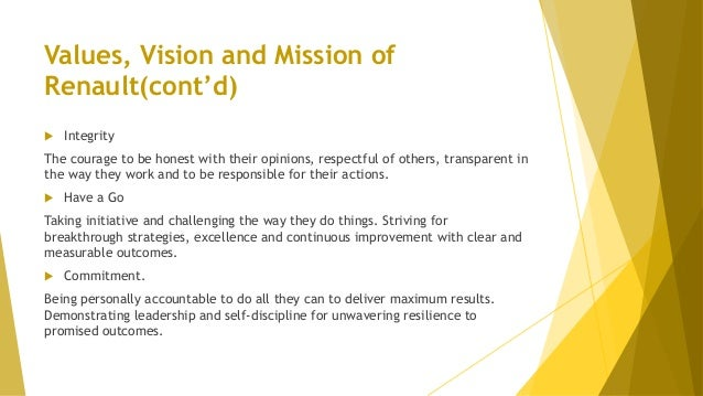 Values, Vision and Mission of Renault(cont'd)  Integrity The courage to be honest with their opinions, respectful of othe...