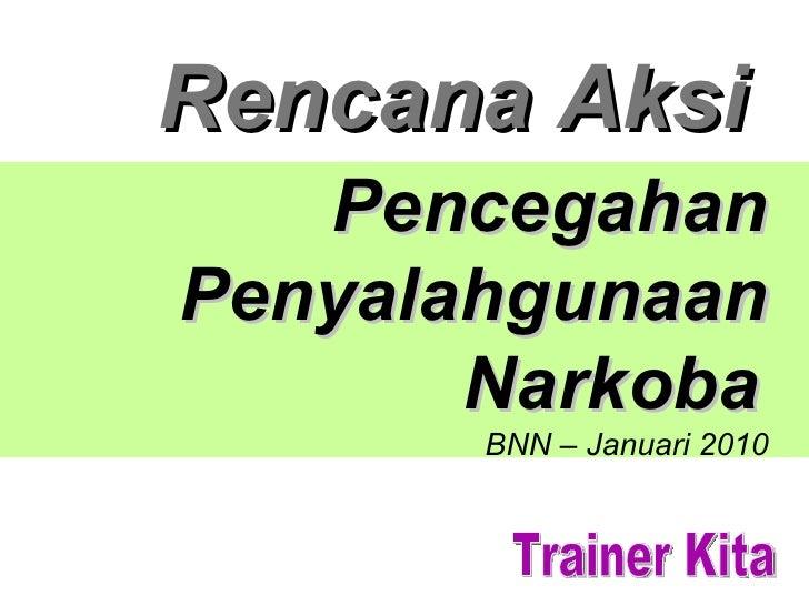 Rencana Aksi Pencegahan Penyalahgunaan Narkoba   BNN – Januari 2010 Trainer Kita