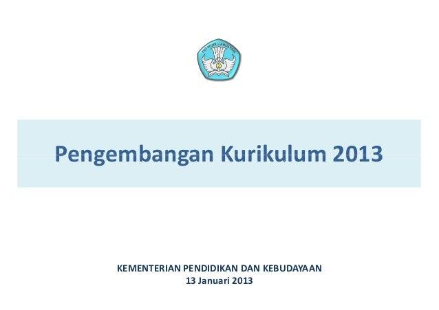 Pengembangan Kurikulum 2013     KEMENTERIAN PENDIDIKAN DAN KEBUDAYAAN                 13 Januari 2013