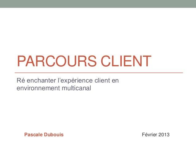 PARCOURS CLIENTRé enchanter l'expérience client enenvironnement multicanal  Pascale Dubouis                     Février 2013