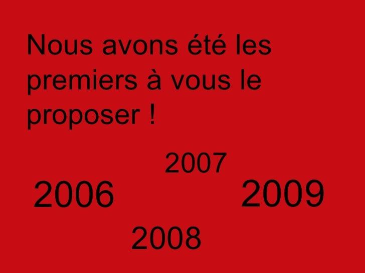 2006 <ul><li>Nous avons  été les premiers à vous le proposer ! </li></ul>2007 2008 2009
