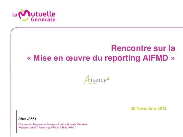 Rencontre sur la « Mise en œuvre du reporting AIFMD »  28 Novembre 2013 Alban JARRY Directeur du Programme Solvency 2 de L...
