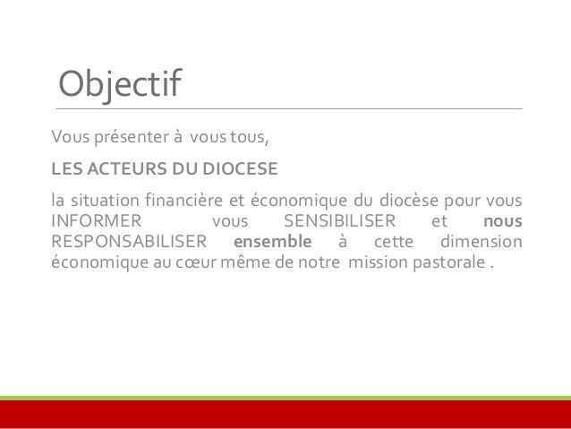 Objectif  Vous présenter à vous tous,  LESACTEURS DU DIOCESE  la situation financière et économique du diocèse pour vous  ...