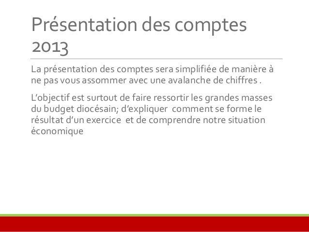 Présentation des comptes  2013  La présentation des comptes sera simplifiée de manière à  ne pas vous assommer avec une av...