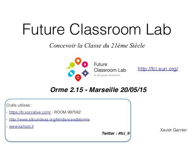 Future Classroom Lab Concevoir la Classe du 21ème Siècle Orme 2.15 - Marseille 20/05/15 Xavier Garnier Outils utilisés : -...