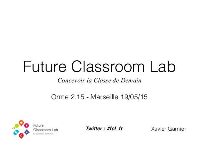 Future Classroom Lab Concevoir la Classe de Demain Orme 2.15 - Marseille 19/05/15 Xavier GarnierTwitter : #fcl_fr