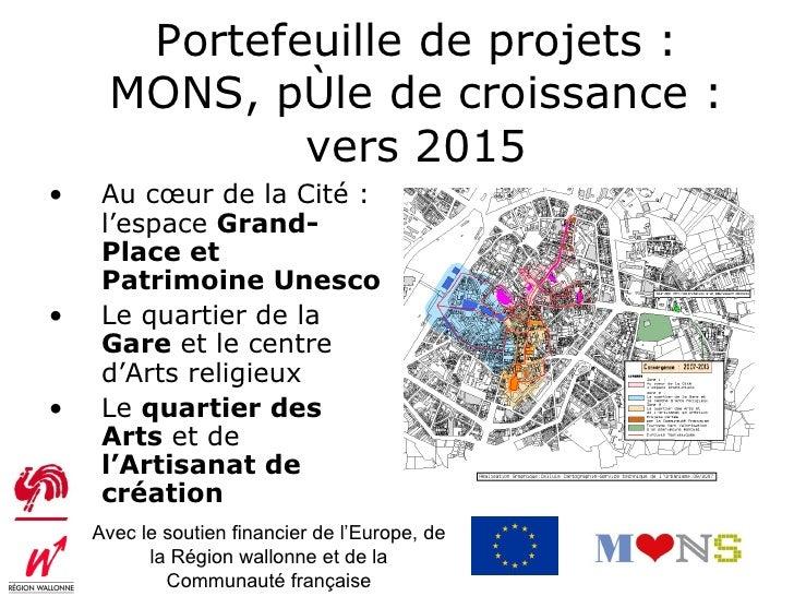 Portefeuille de projets :      MONS, pôle de croissance :              vers 2015•    Au cœur de la Cité :     l'espace Gra...