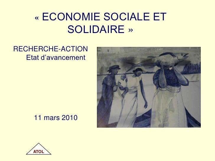 «ECONOMIE SOCIALE ET SOLIDAIRE»<br />RECHERCHE-ACTION<br />Etat d'avancement<br />11 mars 2010<br />ATOL<br />