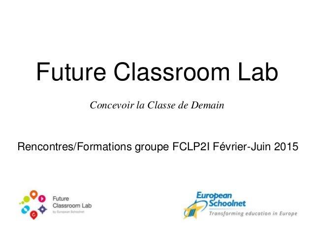 Future Classroom Lab Concevoir la Classe de Demain Rencontres/Formations groupe FCLP2I Février-Juin 2015