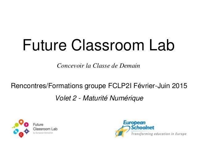 Future Classroom Lab Concevoir la Classe de Demain Rencontres/Formations groupe FCLP2I Février-Juin 2015 Volet 2 - Maturit...
